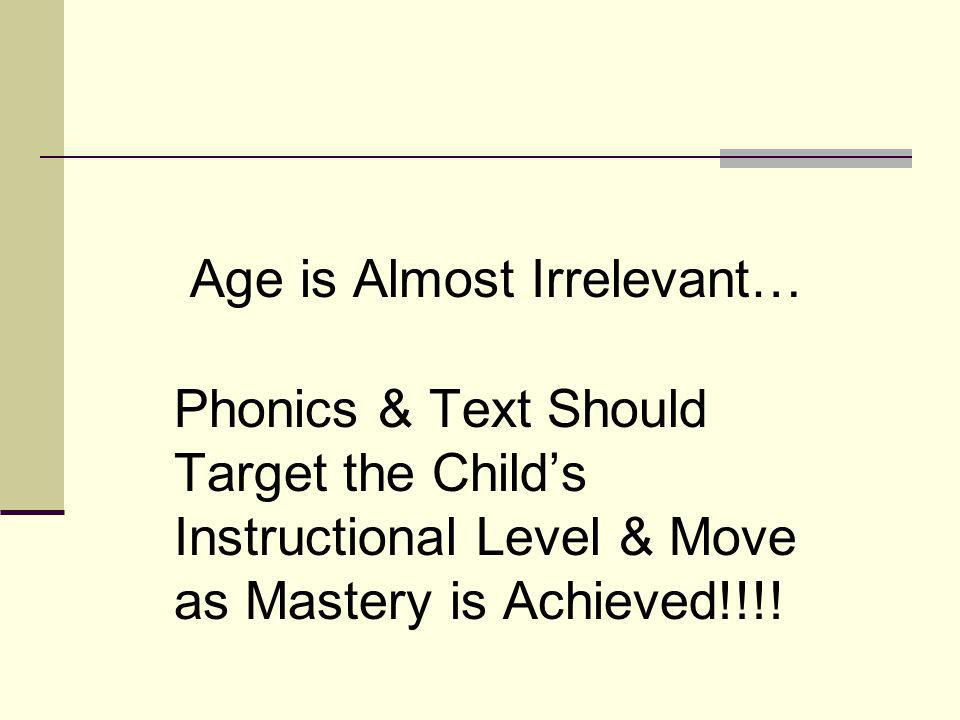 Age is Almost Irrelevant… Phonics & Text Should Target the Child's Instructional Level & Move as Mastery is Achieved!!!!