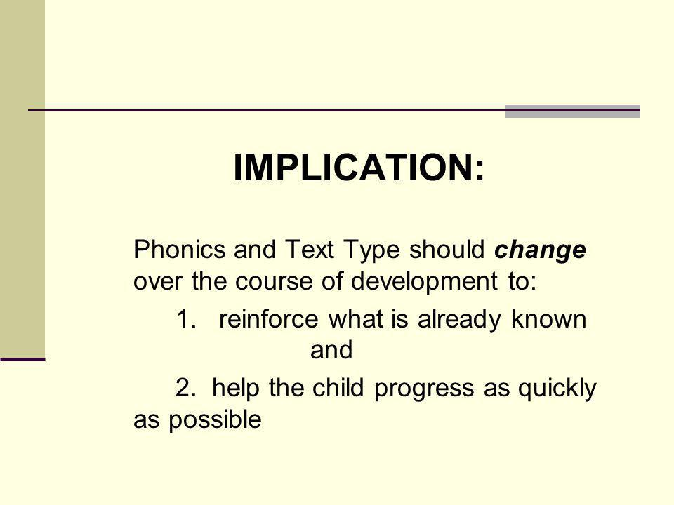 IMPLICATION: Phonics and Text Type should change over the course of development to: 1.