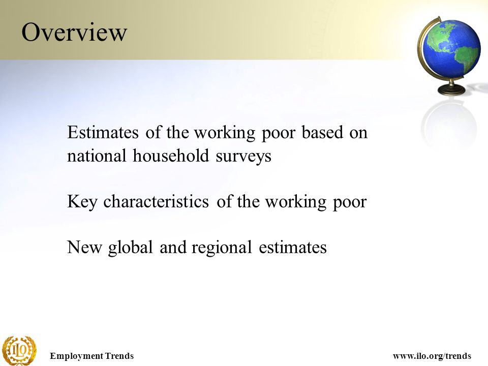 Employment Trendswww.ilo.org/trends Overview Estimates of the working poor based on national household surveys Key characteristics of the working poor New global and regional estimates