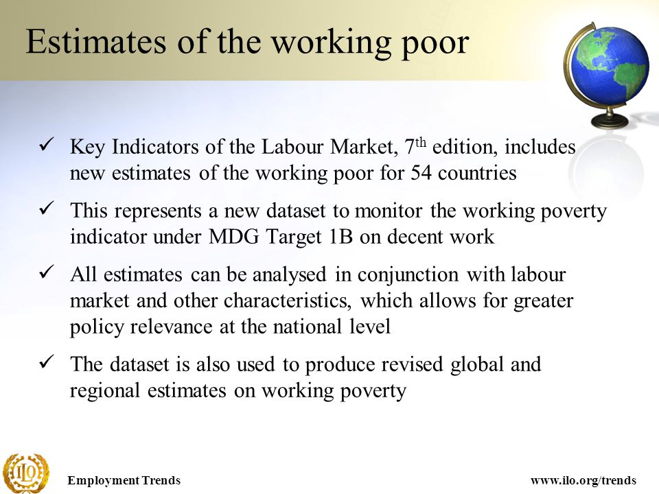 Employment Trendswww.ilo.org/trends Key Indicators of the Labour Market, 7 th edition, includes new estimates of the working poor for 54 countries This represents a new dataset to monitor the working poverty indicator under MDG Target 1B on decent work All estimates can be analysed in conjunction with labour market and other characteristics, which allows for greater policy relevance at the national level The dataset is also used to produce revised global and regional estimates on working poverty Estimates of the working poor