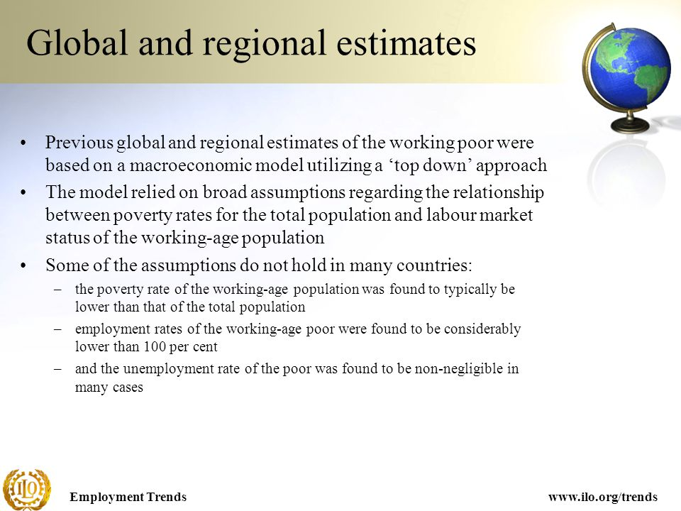 Employment Trendswww.ilo.org/trends Previous global and regional estimates of the working poor were based on a macroeconomic model utilizing a 'top down' approach The model relied on broad assumptions regarding the relationship between poverty rates for the total population and labour market status of the working-age population Some of the assumptions do not hold in many countries: –the poverty rate of the working-age population was found to typically be lower than that of the total population –employment rates of the working-age poor were found to be considerably lower than 100 per cent –and the unemployment rate of the poor was found to be non-negligible in many cases Global and regional estimates