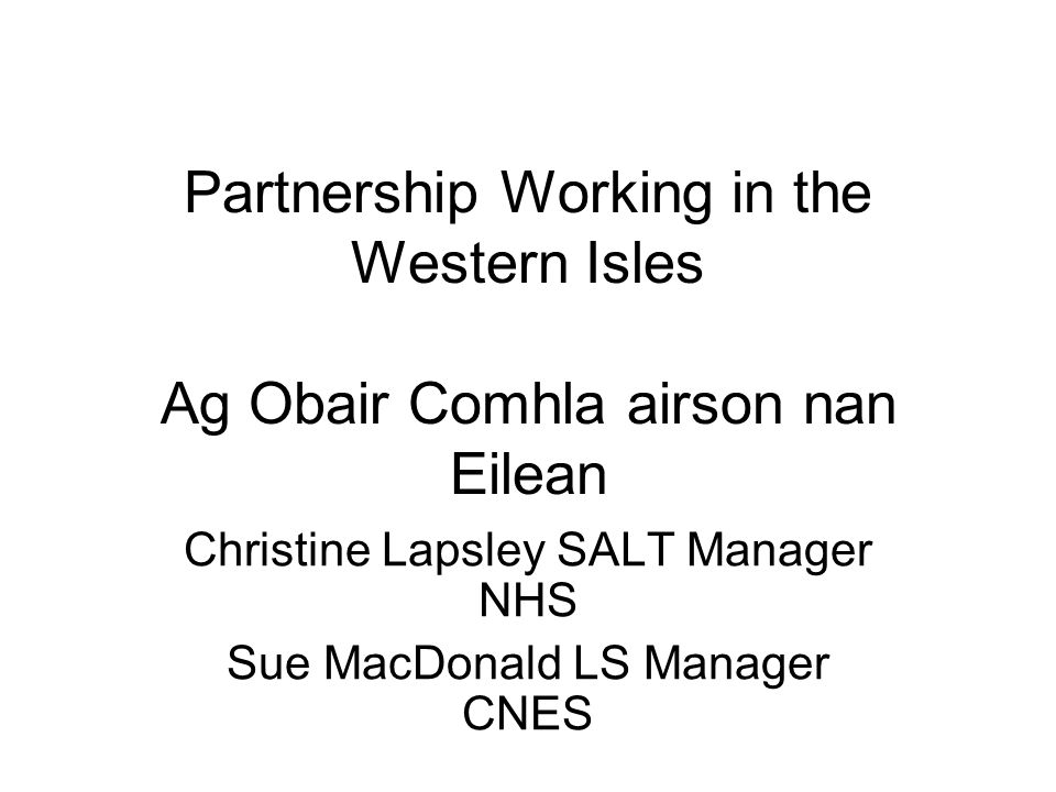 Partnership Working in the Western Isles Ag Obair Comhla airson nan Eilean Christine Lapsley SALT Manager NHS Sue MacDonald LS Manager CNES