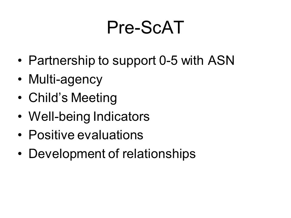 Pre-ScAT Partnership to support 0-5 with ASN Multi-agency Child's Meeting Well-being Indicators Positive evaluations Development of relationships