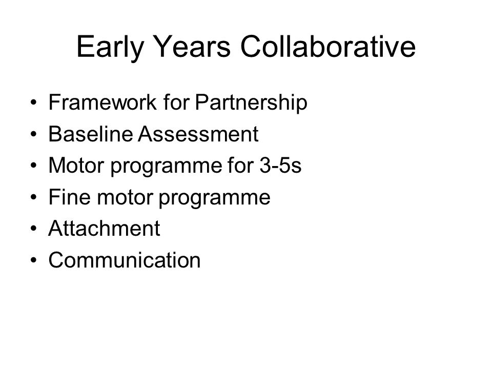 Early Years Collaborative Framework for Partnership Baseline Assessment Motor programme for 3-5s Fine motor programme Attachment Communication