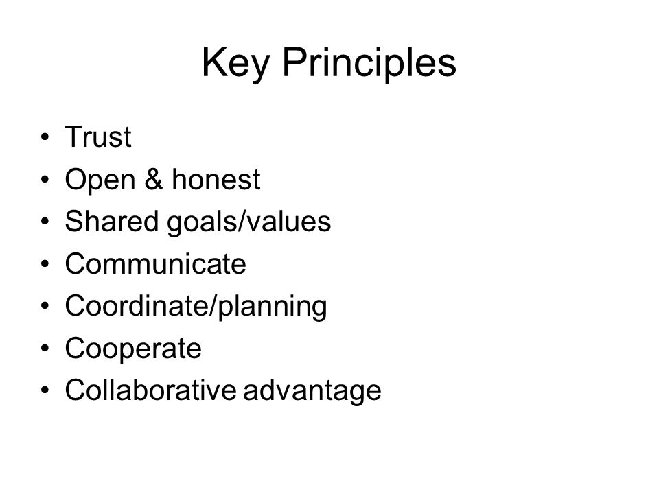 Key Principles Trust Open & honest Shared goals/values Communicate Coordinate/planning Cooperate Collaborative advantage