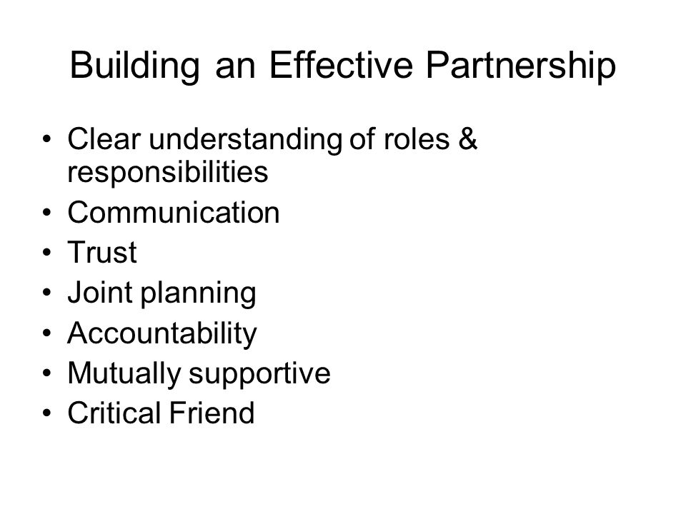 Building an Effective Partnership Clear understanding of roles & responsibilities Communication Trust Joint planning Accountability Mutually supportive Critical Friend