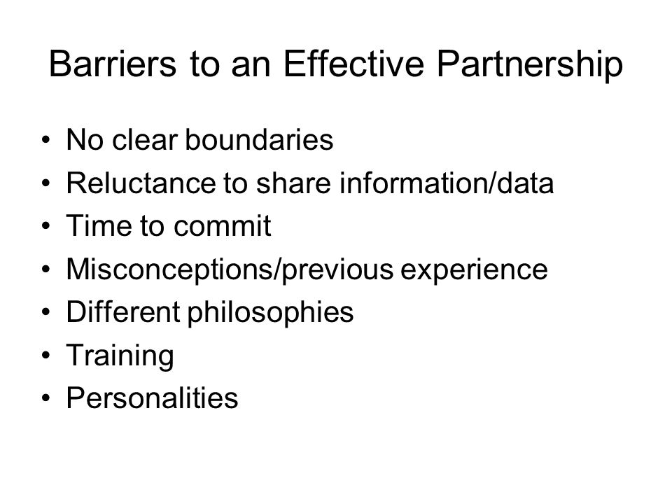 Barriers to an Effective Partnership No clear boundaries Reluctance to share information/data Time to commit Misconceptions/previous experience Different philosophies Training Personalities