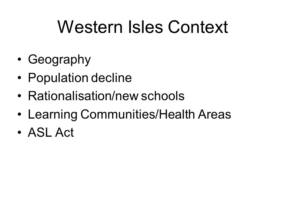 Western Isles Context Geography Population decline Rationalisation/new schools Learning Communities/Health Areas ASL Act