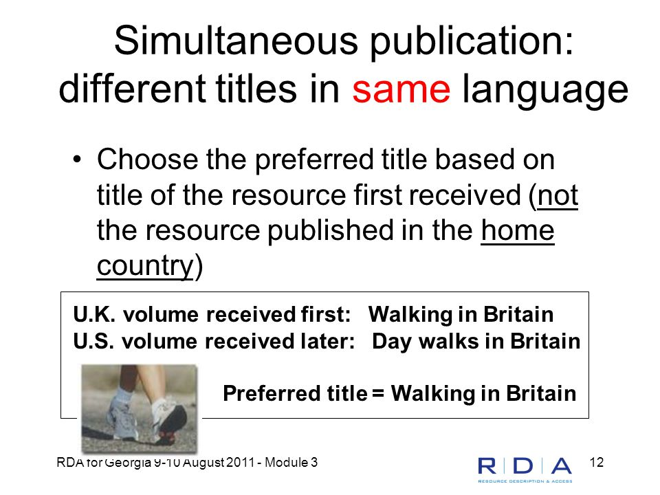RDA for Georgia 9-10 August 2011 - Module 312 Simultaneous publication: different titles in same language Choose the preferred title based on title of the resource first received (not the resource published in the home country) U.K.