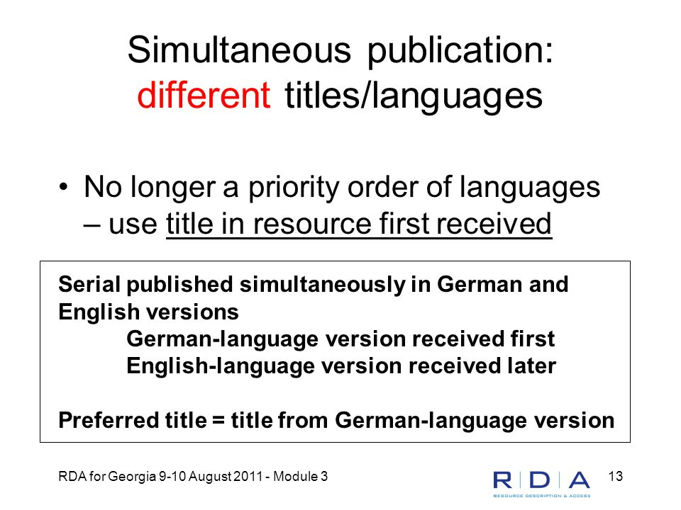 RDA for Georgia 9-10 August 2011 - Module 313 Simultaneous publication: different titles/languages No longer a priority order of languages – use title in resource first received Serial published simultaneously in German and English versions German-language version received first English-language version received later Preferred title = title from German-language version