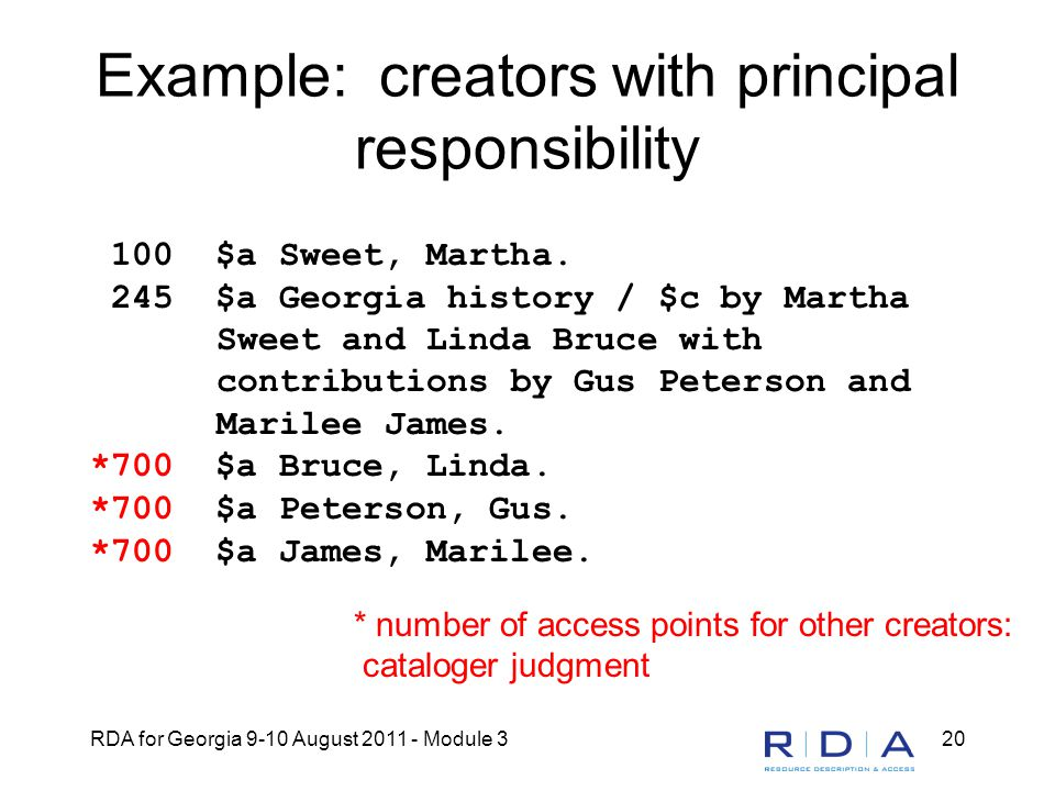 RDA for Georgia 9-10 August 2011 - Module 320 Example: creators with principal responsibility 100 $a Sweet, Martha.