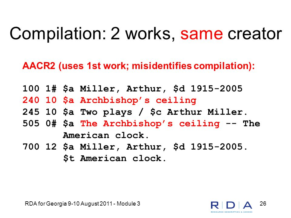 RDA for Georgia 9-10 August 2011 - Module 326 Compilation: 2 works, same creator AACR2 (uses 1st work; misidentifies compilation): 100 1# $a Miller, Arthur, $d 1915-2005 240 10 $a Archbishop's ceiling 245 10 $a Two plays / $c Arthur Miller.