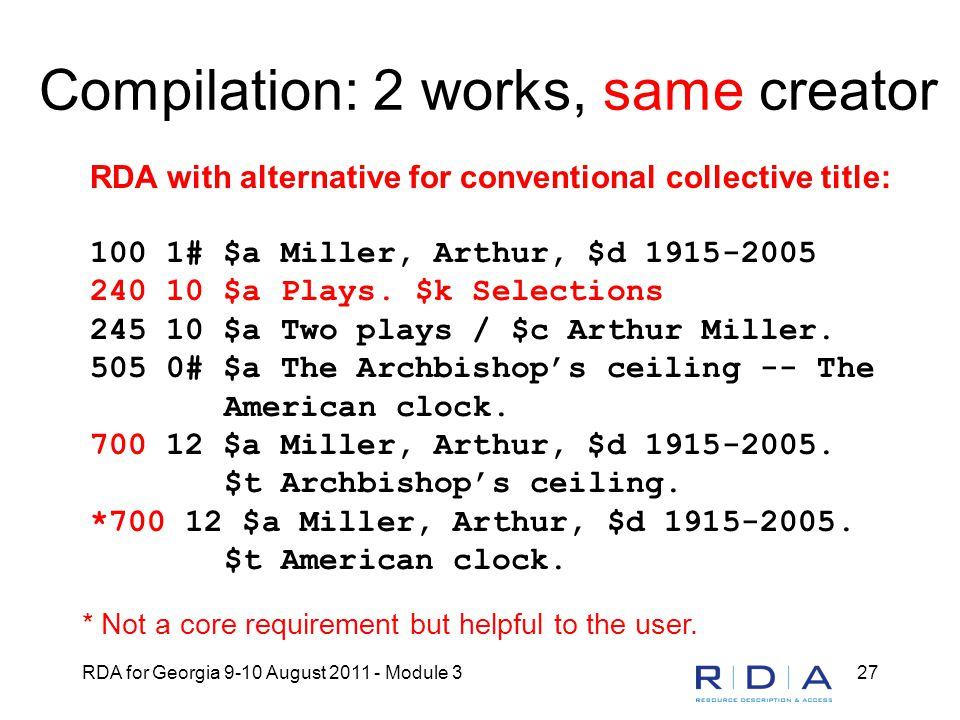 RDA for Georgia 9-10 August 2011 - Module 327 Compilation: 2 works, same creator RDA with alternative for conventional collective title: 100 1# $a Miller, Arthur, $d 1915-2005 240 10 $a Plays.
