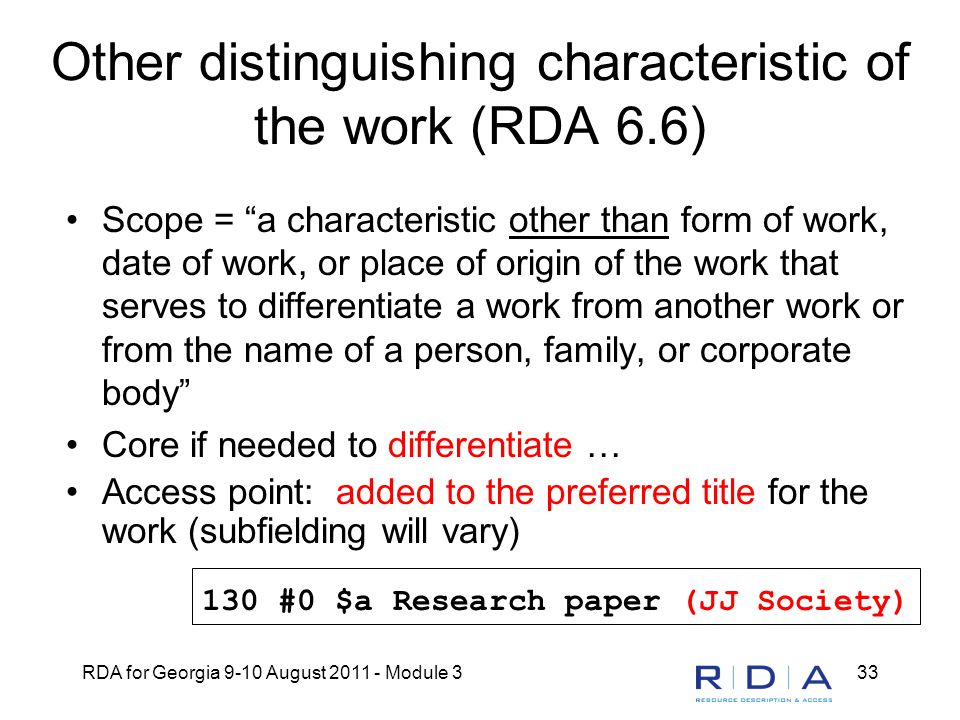 RDA for Georgia 9-10 August 2011 - Module 333 Other distinguishing characteristic of the work (RDA 6.6) Scope = a characteristic other than form of work, date of work, or place of origin of the work that serves to differentiate a work from another work or from the name of a person, family, or corporate body Core if needed to differentiate … Access point: added to the preferred title for the work (subfielding will vary) 130 #0 $a Research paper (JJ Society)