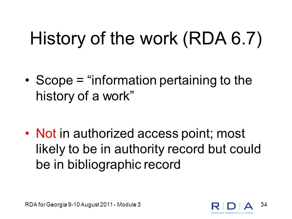 RDA for Georgia 9-10 August 2011 - Module 334 History of the work (RDA 6.7) Scope = information pertaining to the history of a work Not in authorized access point; most likely to be in authority record but could be in bibliographic record