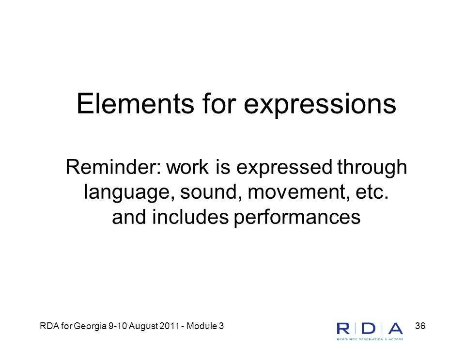 RDA for Georgia 9-10 August 2011 - Module 336 Elements for expressions Reminder: work is expressed through language, sound, movement, etc.