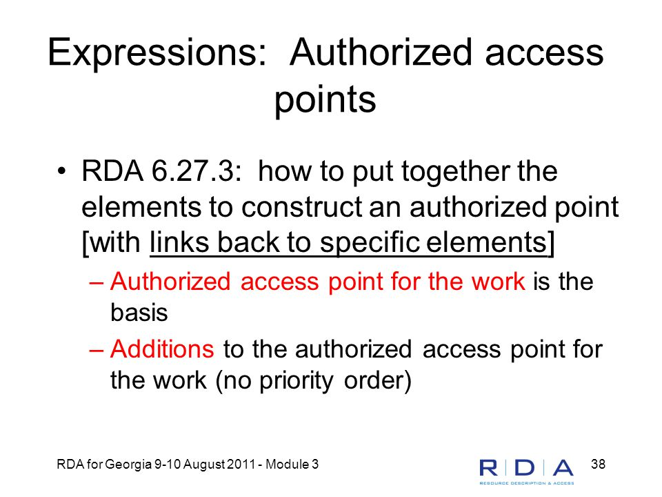 RDA for Georgia 9-10 August 2011 - Module 338 Expressions: Authorized access points RDA 6.27.3: how to put together the elements to construct an authorized point [with links back to specific elements] –Authorized access point for the work is the basis –Additions to the authorized access point for the work (no priority order)