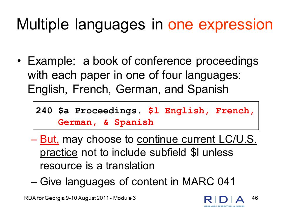 RDA for Georgia 9-10 August 2011 - Module 346 Multiple languages in one expression Example: a book of conference proceedings with each paper in one of four languages: English, French, German, and Spanish –But, may choose to continue current LC/U.S.