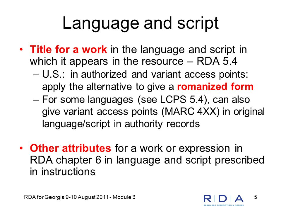 RDA for Georgia 9-10 August 2011 - Module 35 Language and script Title for a work in the language and script in which it appears in the resource – RDA 5.4 –U.S.: in authorized and variant access points: apply the alternative to give a romanized form –For some languages (see LCPS 5.4), can also give variant access points (MARC 4XX) in original language/script in authority records Other attributes for a work or expression in RDA chapter 6 in language and script prescribed in instructions