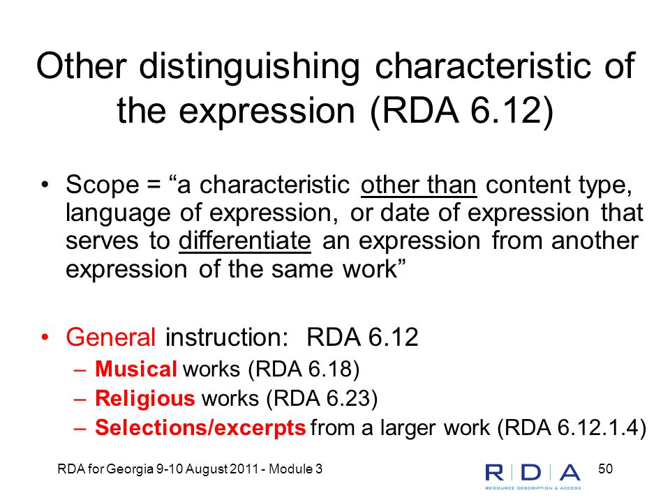 RDA for Georgia 9-10 August 2011 - Module 350 Other distinguishing characteristic of the expression (RDA 6.12) Scope = a characteristic other than content type, language of expression, or date of expression that serves to differentiate an expression from another expression of the same work General instruction: RDA 6.12 –Musical works (RDA 6.18) –Religious works (RDA 6.23) –Selections/excerpts from a larger work (RDA 6.12.1.4)