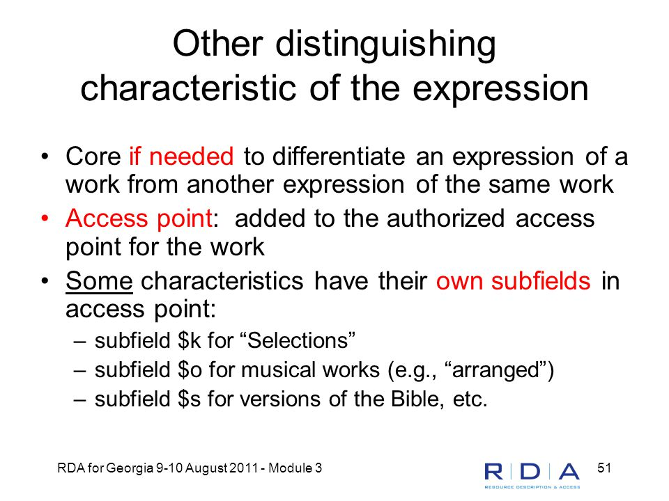 RDA for Georgia 9-10 August 2011 - Module 351 Other distinguishing characteristic of the expression Core if needed to differentiate an expression of a work from another expression of the same work Access point: added to the authorized access point for the work Some characteristics have their own subfields in access point: –subfield $k for Selections –subfield $o for musical works (e.g., arranged ) –subfield $s for versions of the Bible, etc.