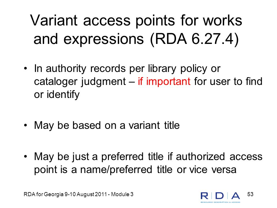 RDA for Georgia 9-10 August 2011 - Module 353 Variant access points for works and expressions (RDA 6.27.4) In authority records per library policy or cataloger judgment – if important for user to find or identify May be based on a variant title May be just a preferred title if authorized access point is a name/preferred title or vice versa
