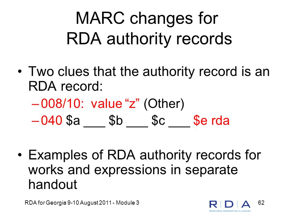 RDA for Georgia 9-10 August 2011 - Module 362 MARC changes for RDA authority records Two clues that the authority record is an RDA record: –008/10: value z (Other) –040 $a ___ $b ___ $c ___ $e rda Examples of RDA authority records for works and expressions in separate handout