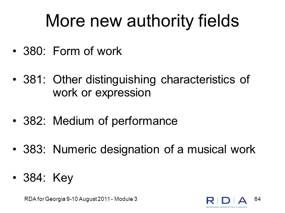 RDA for Georgia 9-10 August 2011 - Module 364 More new authority fields 380: Form of work 381: Other distinguishing characteristics of work or expression 382: Medium of performance 383: Numeric designation of a musical work 384: Key