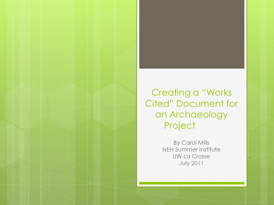 Creating a Works Cited Document for an Archaeology Project By Carol Mills NEH Summer Institute UW-La Crosse July 2011
