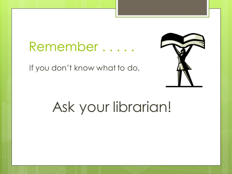 Remember..... If you don't know what to do, Ask your librarian!