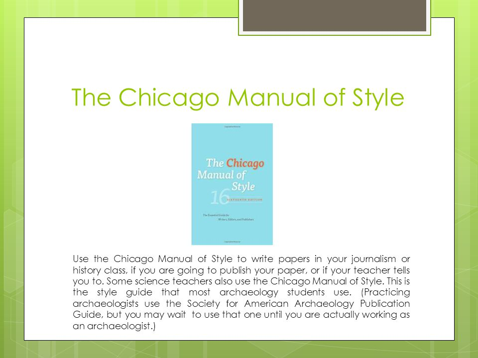 The Chicago Manual of Style Use the Chicago Manual of Style to write papers in your journalism or history class, if you are going to publish your paper, or if your teacher tells you to.