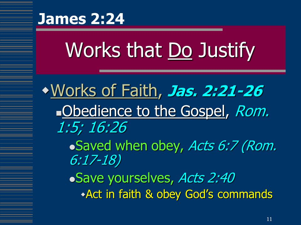 11 Works that Do Justify  Works of Faith, Jas. 2:21-26 Obedience to the Gospel, Rom.