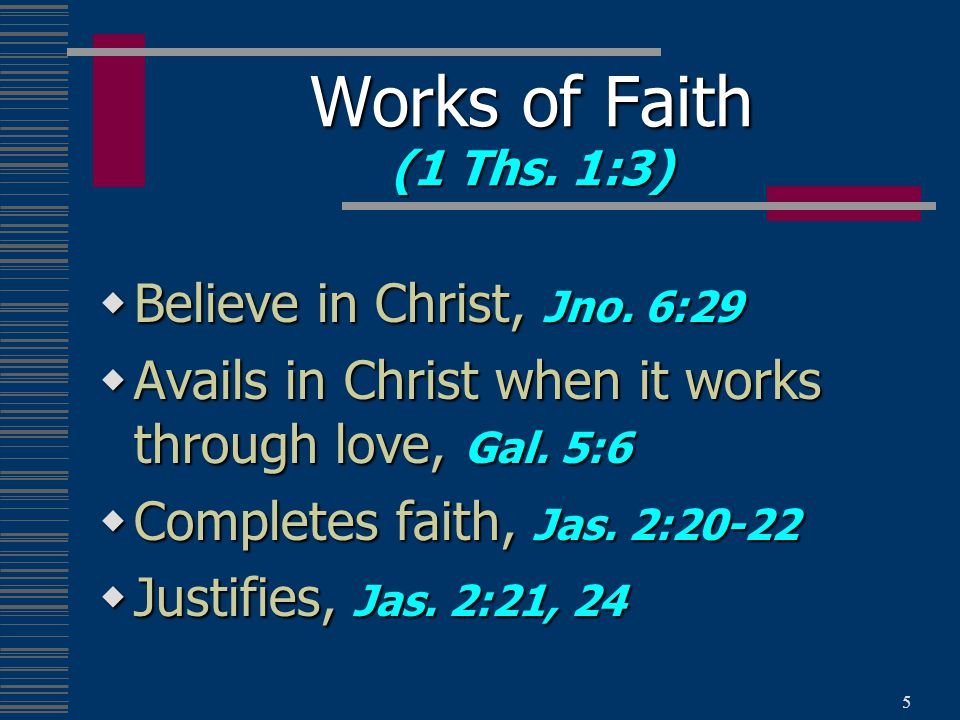 5  Believe in Christ, Jno. 6:29  Avails in Christ when it works through love, Gal.
