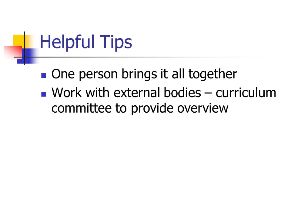 Helpful Tips One person brings it all together Work with external bodies – curriculum committee to provide overview