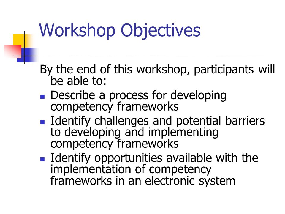 Workshop Objectives By the end of this workshop, participants will be able to: Describe a process for developing competency frameworks Identify challenges and potential barriers to developing and implementing competency frameworks Identify opportunities available with the implementation of competency frameworks in an electronic system