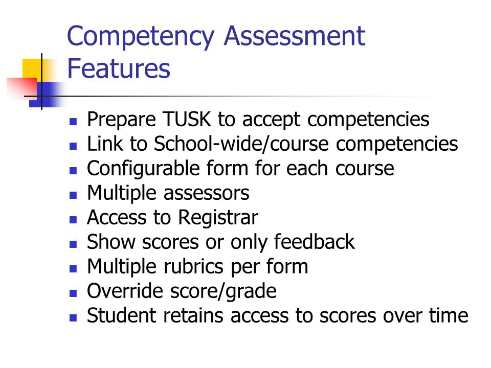 Competency Assessment Features Prepare TUSK to accept competencies Link to School-wide/course competencies Configurable form for each course Multiple assessors Access to Registrar Show scores or only feedback Multiple rubrics per form Override score/grade Student retains access to scores over time