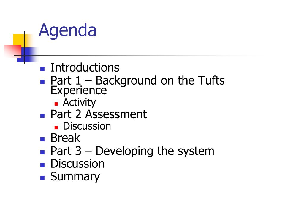 Agenda Introductions Part 1 – Background on the Tufts Experience Activity Part 2 Assessment Discussion Break Part 3 – Developing the system Discussion Summary