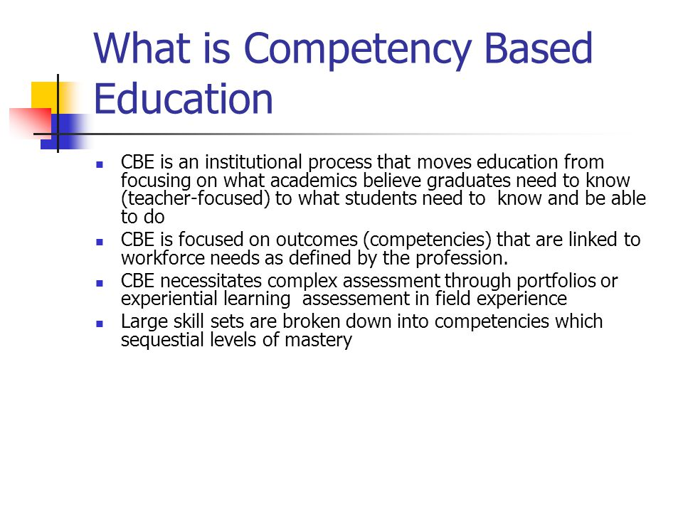 What is Competency Based Education CBE is an institutional process that moves education from focusing on what academics believe graduates need to know (teacher-focused) to what students need to know and be able to do CBE is focused on outcomes (competencies) that are linked to workforce needs as defined by the profession.