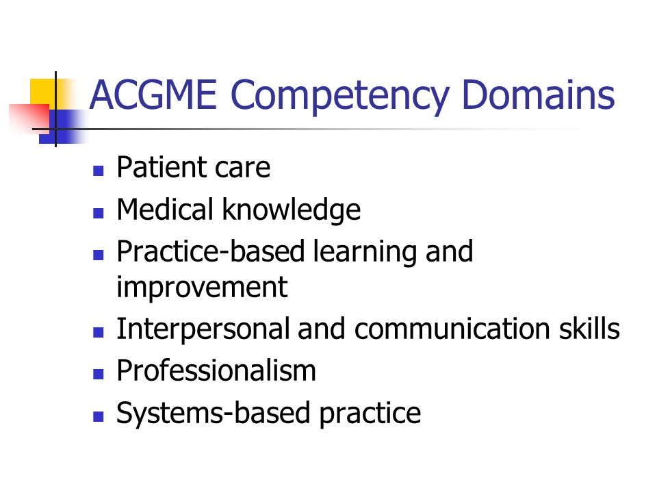ACGME Competency Domains Patient care Medical knowledge Practice-based learning and improvement Interpersonal and communication skills Professionalism Systems-based practice