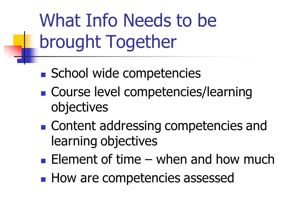 What Info Needs to be brought Together School wide competencies Course level competencies/learning objectives Content addressing competencies and learning objectives Element of time – when and how much How are competencies assessed