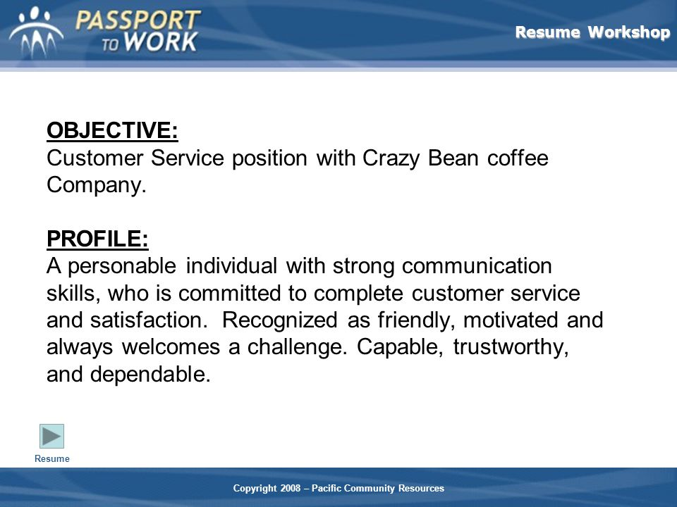 Resume Workshop Copyright 2008 – Pacific Community Resources OBJECTIVE: Customer Service position with Crazy Bean coffee Company.