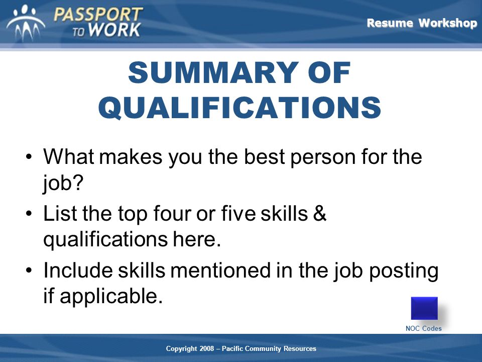 Resume Workshop Copyright 2008 – Pacific Community Resources SUMMARY OF QUALIFICATIONS What makes you the best person for the job.