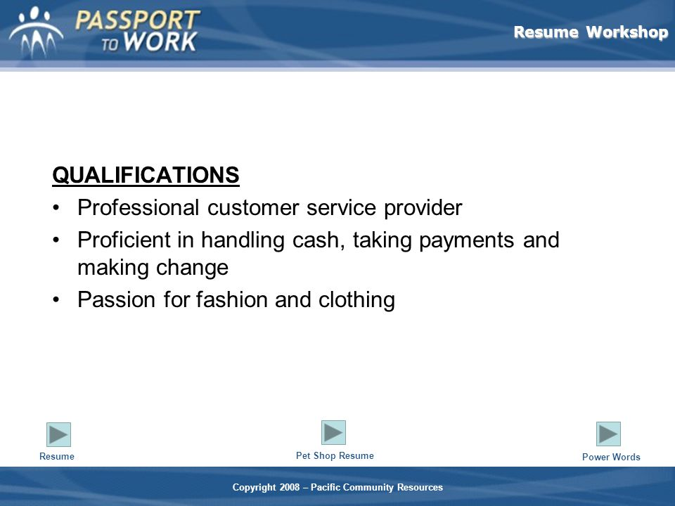 Resume Workshop Copyright 2008 – Pacific Community Resources QUALIFICATIONS Professional customer service provider Proficient in handling cash, taking payments and making change Passion for fashion and clothing Resume Pet Shop Resume Power Words