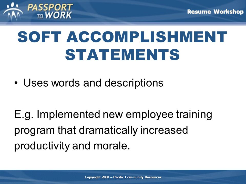 Resume Workshop Copyright 2008 – Pacific Community Resources SOFT ACCOMPLISHMENT STATEMENTS Uses words and descriptions E.g.