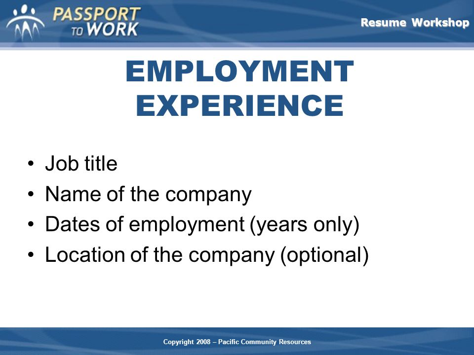 Resume Workshop Copyright 2008 – Pacific Community Resources EMPLOYMENT EXPERIENCE Job title Name of the company Dates of employment (years only) Location of the company (optional)
