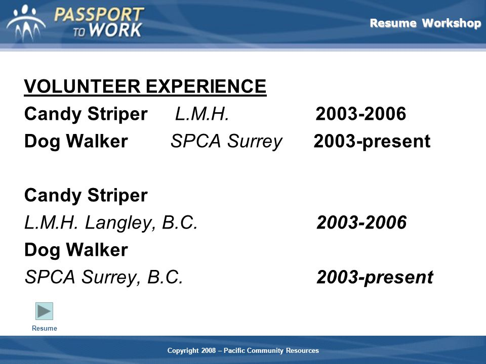 Resume Workshop Copyright 2008 – Pacific Community Resources VOLUNTEER EXPERIENCE Candy Striper L.M.H.2003-2006 Dog WalkerSPCA Surrey 2003-present Candy Striper L.M.H.