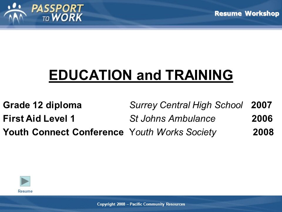 Resume Workshop Copyright 2008 – Pacific Community Resources EDUCATION and TRAINING Grade 12 diplomaSurrey Central High School 2007 First Aid Level 1St Johns Ambulance 2006 Youth Connect Conference Youth Works Society 2008 Resume