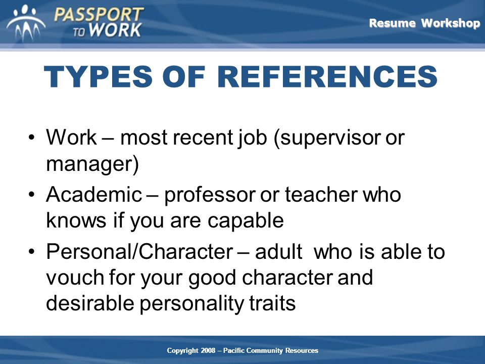 Resume Workshop Copyright 2008 – Pacific Community Resources TYPES OF REFERENCES Work – most recent job (supervisor or manager) Academic – professor or teacher who knows if you are capable Personal/Character – adult who is able to vouch for your good character and desirable personality traits Copyright 2008 – Pacific Community Resources