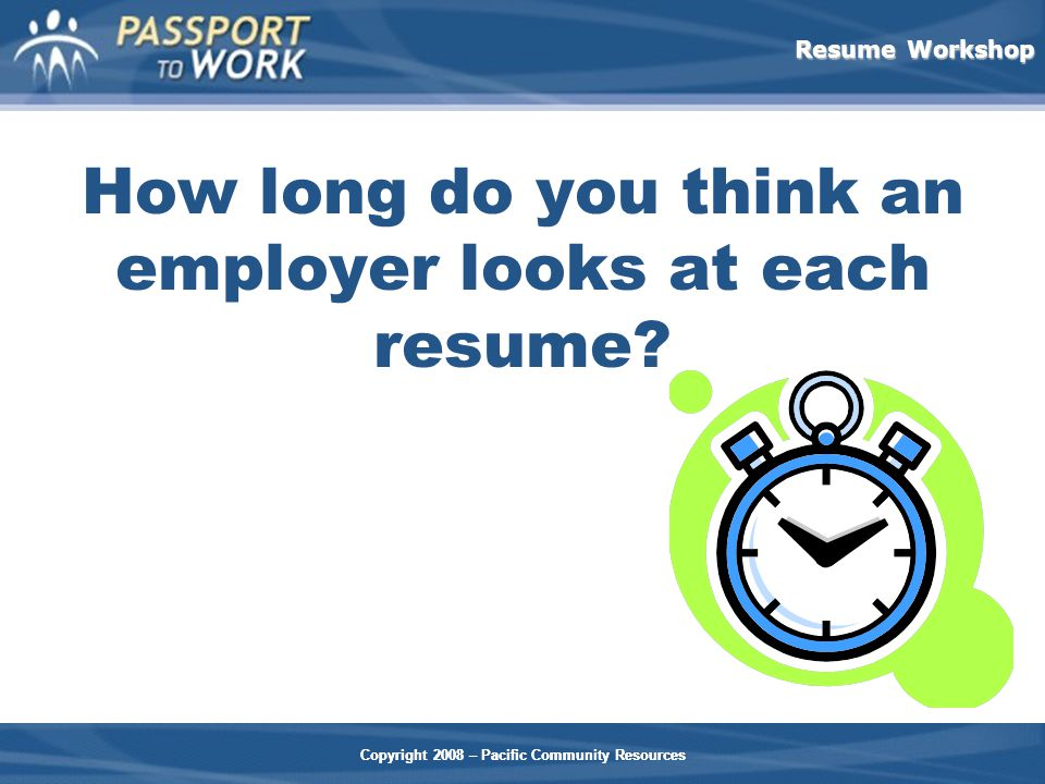 Resume Workshop Copyright 2008 – Pacific Community Resources How long do you think an employer looks at each resume.