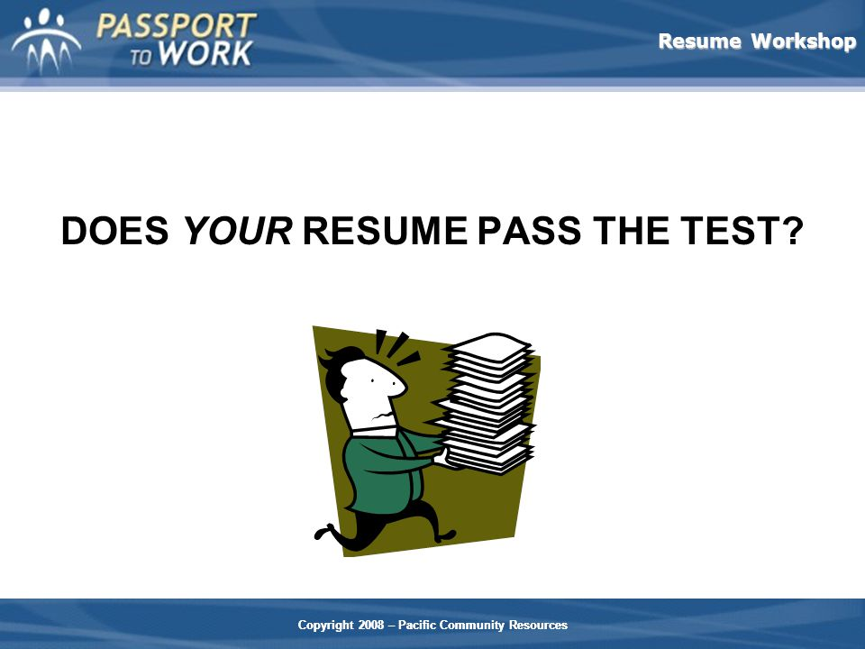 Resume Workshop Copyright 2008 – Pacific Community Resources DOES YOUR RESUME PASS THE TEST.